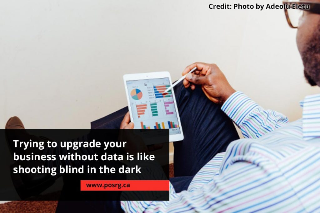 Trying to upgrade your business without data is like shooting blind in the dark
